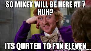 Mikey Meme - so mikey will be here at 7 huh its qurter to f in eleven meme