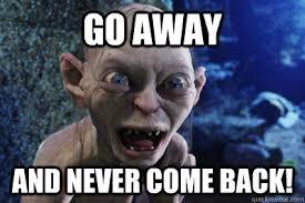 Go Away Meme - go away and never come back thoroughly upset gollum quickmeme