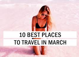 where to travel in march images 10 best places to travel in march travel tips trythis jpg