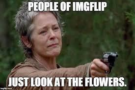 Look At The Flowers Meme - carol imgflip