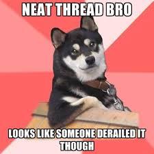 Neat Meme - neat thread bro looks like someone derailed it though create meme