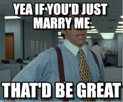 That D Be Great Meme - yea if you d just marry me thatd be great meme on memegen