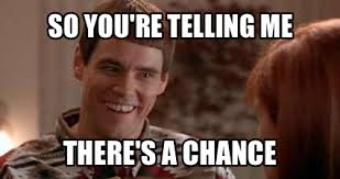 Meme Re - so you re telling me there s a chance jim carrey know your meme