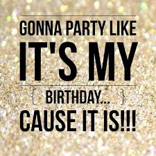 gonna like it s my birthday cause it is