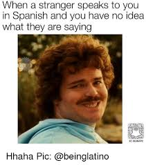 Spanish Memes - when a stranger speaks to you in spanish and you have no idea what