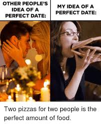 Perfect Date Meme - other people s idea of a perfect date my idea of a perfect date two