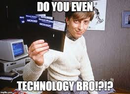 Technology Meme - do you even technology bro bgates imgflip