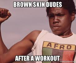 Skin Memes - brown skin dudes after a workout niggas be like meme make a meme