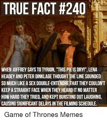 Joffrey Meme - true fact 240 when joffrey says to tyrion this pie is dry lena