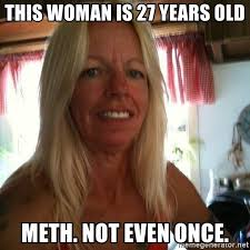 Meth Not Even Once Meme - this woman is 27 years old meth not even once sw rat sally