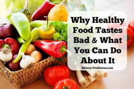 why healthy food tastes bad u0026 what to do about it skinny fitalicious
