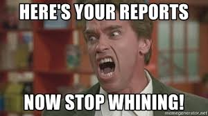 Stop Whining Meme - here s your reports now stop whining arnold meme generator