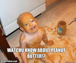 Peanut Butter Meme - watchu know about peanut butter were gonna need more peanut