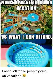 wherehinwant to go on vacation vs what i can afford looool all