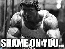 Shame On You Meme - shame on you arnold fitness meme on memegen