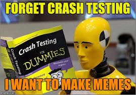 I Want To Make A Meme - forget crash testing i want to make memes meme