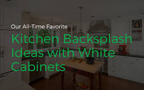 kitchen backsplash ideas for white cabinets all time favorite kitchen backsplash ideas with white cabinets