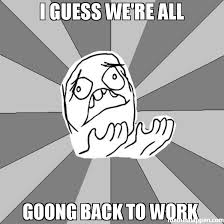 I Guess Meme - i guess we re all goong back to work meme whyyy 40053