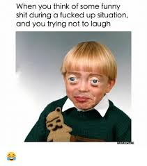 Fucking Funny Memes - when you think of some funny shit during a fucked up situation and