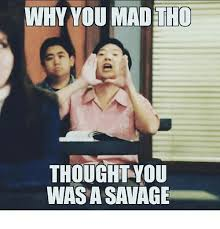 Why U Mad Meme - why you mad tho thought you wasa savage meme on me me