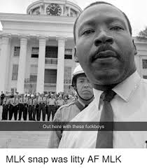 Mlk Memes - out here with these fuckboys mlk snap was litty af mlk fuckboy