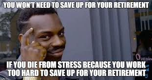 Retirement Meme - you won t need to save up for your retirement if you die from