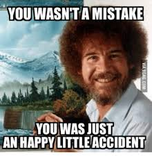 you wasnta mistake you was just an happy little accident
