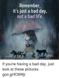 Bad Day Meme - remember it s just a bad day not a bad life nino chakvetadze r f