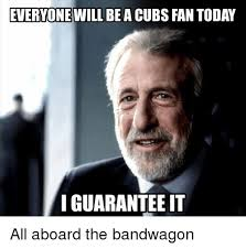 Cubs Fan Meme - everyone will be a cubs fantoday i guarantee it all aboard the