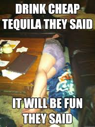 Funny Tequila Memes - drink cheap tequila they said it will be fun they said misc