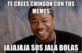Sos Meme - te crees chingon con tus memes jajajaja sos jala bolas yo dawg