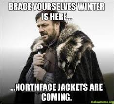 North Face Jacket Meme - brace yourselves winter is here northface jackets are coming