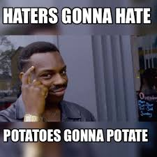 Haters Gonna Hate Meme Generator - meme maker haters gonna hate potatoes gonna potate