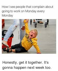 Monday Work Meme - how i see people that complain about going to work on monday every