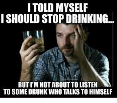 Drinking Meme - i told myself i should stop drinking but im not about to listen to