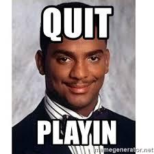 Quit Playing Meme - quit playin carlton banks meme generator