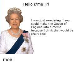 Queen Of England Meme - hello rme irl i was just wondering if you could make the queen of