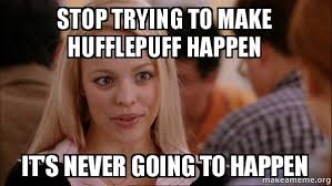 Meme Make - stop trying to make hufflepuff happen it s never going to happen