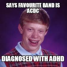 Acdc Meme - meme creator says favourite band is acdc diagnosed with adhd