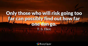 only those who will risk going far can possibly find out how