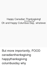 happy canadian thanksgiving oh and happy columbus day whatever but