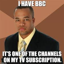 Bbc Memes - i have bbc it s one of the channels on my tv subscription meme