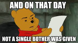 Pooh Meme - and on that day not a single bother was given unimpressed pooh