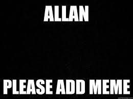 Allan Meme - allan please add meme misc quickmeme