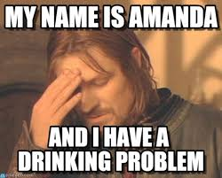 Drinking Problem Meme - my name is amanda frustrated boromir meme on memegen