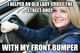 New Driver Meme - i helped an old lady cross the street once with my front bumper
