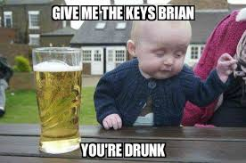 Brian Memes - drunk baby give me the keys brian you re drunk meme explorer