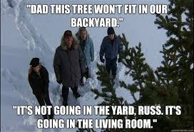 Clark Griswold Memes - dad this tree won t fit in our backyard it s not going in the