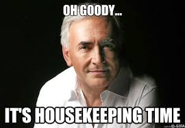 Housekeeping Meme - oh goody it s housekeeping time dominique strauss kahn quickmeme