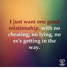 Good Relationship Memes - i just want one good relationship with no cheating no lying no ex s